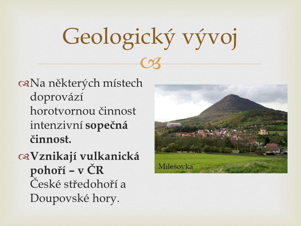  Geologický vývoj  Na některých místech doprovází horotvornou činnost intenzivní sopečná činnost.  Vznikají vulkanická pohoří – v ČR České středoho