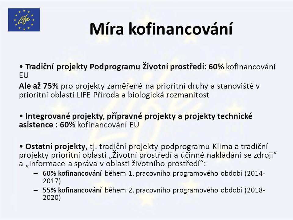Míra kofinancování Tradiční projekty Podprogramu Životní prostředí: 60% kofinancování EU Ale až 75% pro projekty zaměřené na prioritní druhy a stanoviště v prioritní oblasti LIFE Příroda a biologická rozmanitost Integrované projekty, přípravné projekty a projekty technické asistence : 60% kofinancování EU Ostatní projekty, tj.