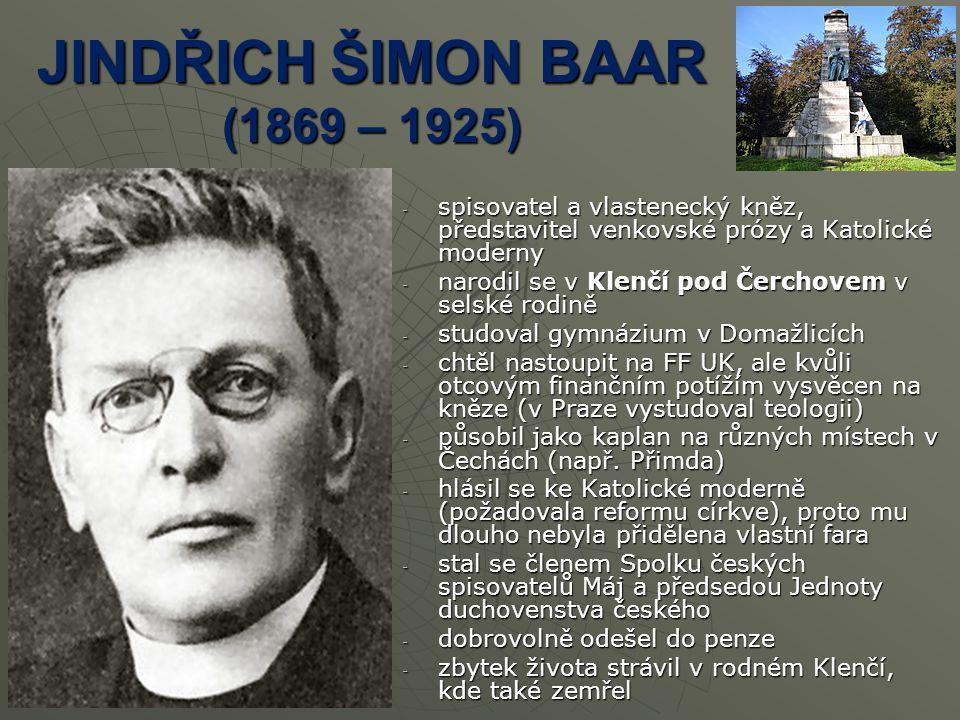 JINDŘICH ŠIMON BAAR (1869 – 1925) -s-s-s-spisovatel a vlastenecký kněz, představitel venkovské prózy a Katolické moderny -n-n-n-narodil se v Klenčí pod Čerchovem v selské rodině -s-s-s-studoval gymnázium v Domažlicích -c-c-c-chtěl nastoupit na FF UK, ale kvůli otcovým finančním potížím vysvěcen na kněze (v Praze vystudoval teologii) -p-p-p-působil jako kaplan na různých místech v Čechách (např.