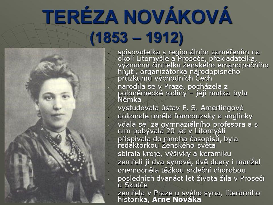 TERÉZA NOVÁKOVÁ (1853 – 1912) -s-s-s-spisovatelka s regionálním zaměřením na okolí Litomyšle a Proseče, překladatelka, význačná činitelka ženského emancipačního hnutí, organizátorka národopisného průzkumu východních Čech -n-n-n-narodila se v Praze, pocházela z poloněmecké rodiny – její matka byla Němka -v-v-v-vystudovala ústav F.
