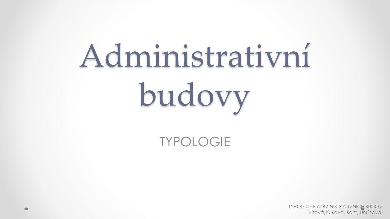 Administrativní budovy TYPOLOGIE TYPOLOGIE ADMINISTRATIVNÍCH BUDOV -Vítová, Kuková, Kaizr, Uhrínová-
