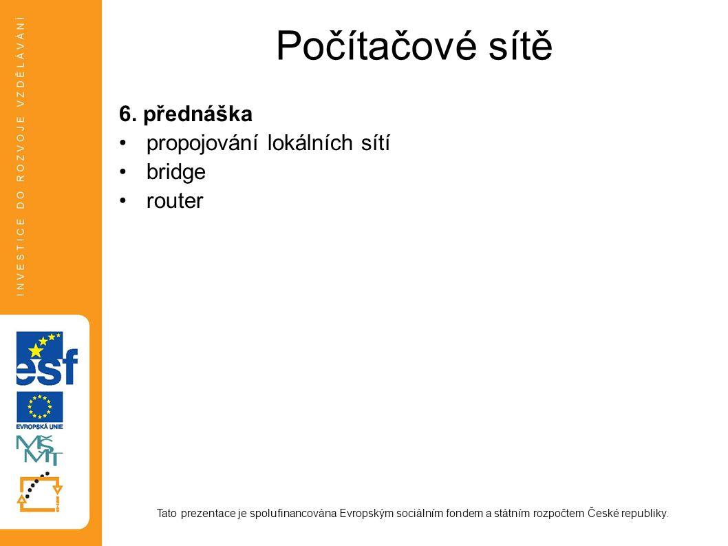 Počítačové sítě 6. přednáška propojování lokálních sítí bridge router Tato prezentace je spolufinancována Evropským sociálním fondem a státním rozpočt