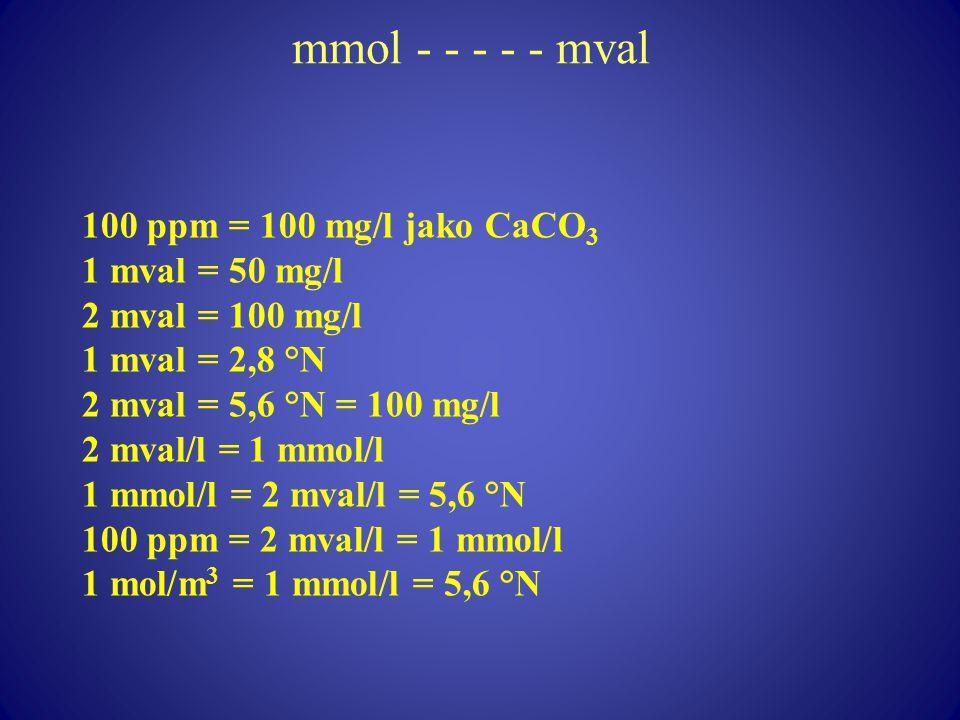 mmol - - - - - mval 100 ppm = 100 mg/l jako CaCO 3 1 mval = 50 mg/l 2 mval = 100 mg/l 1 mval = 2,8 °N 2 mval = 5,6 °N = 100 mg/l 2 mval/l = 1 mmol/l 1