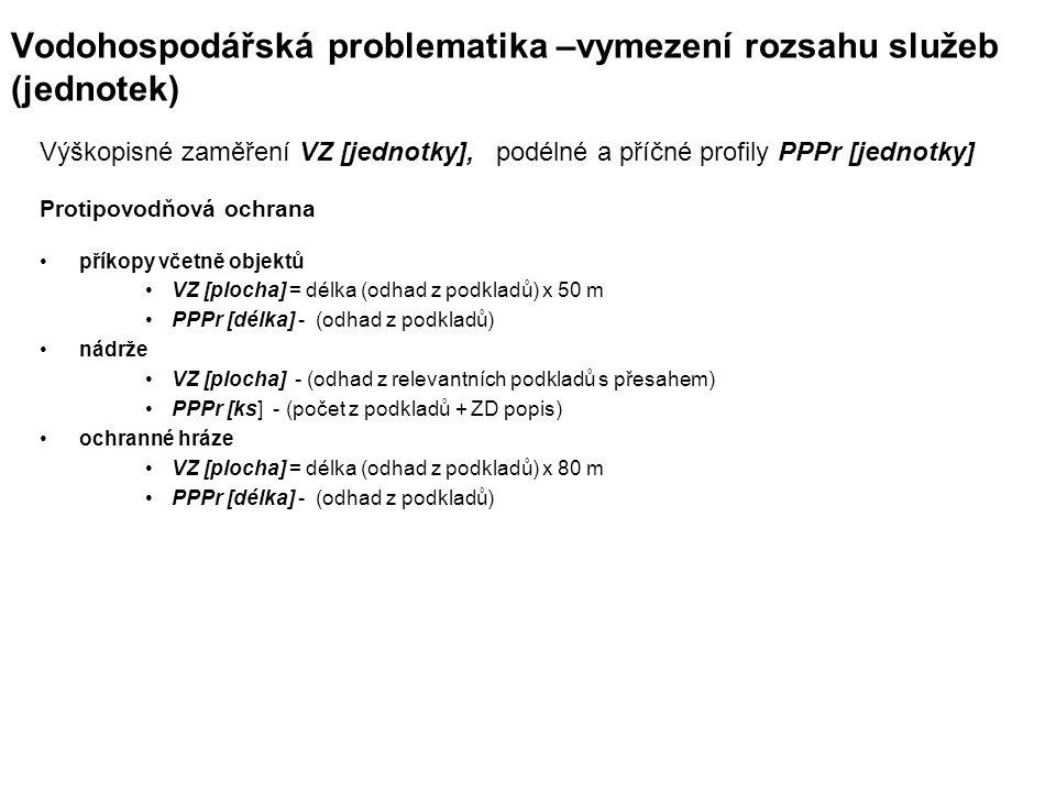 Vodohospodářská problematika –vymezení rozsahu služeb (jednotek) Výškopisné zaměření VZ [jednotky], podélné a příčné profily PPPr [jednotky] Protipovodňová ochrana příkopy včetně objektů VZ [plocha] = délka (odhad z podkladů) x 50 m PPPr [délka] - (odhad z podkladů) nádrže VZ [plocha] - (odhad z relevantních podkladů s přesahem) PPPr [ks] - (počet z podkladů + ZD popis) ochranné hráze VZ [plocha] = délka (odhad z podkladů) x 80 m PPPr [délka] - (odhad z podkladů)