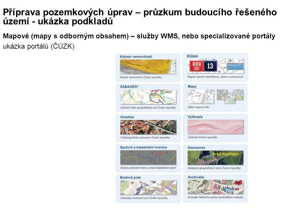 Příprava pozemkových úprav – průzkum budoucího řešeného území - ukázka podkladů Mapové (mapy s odborným obsahem) – služby WMS, nebo specializované portály ukázka portálů (ČÚZK)