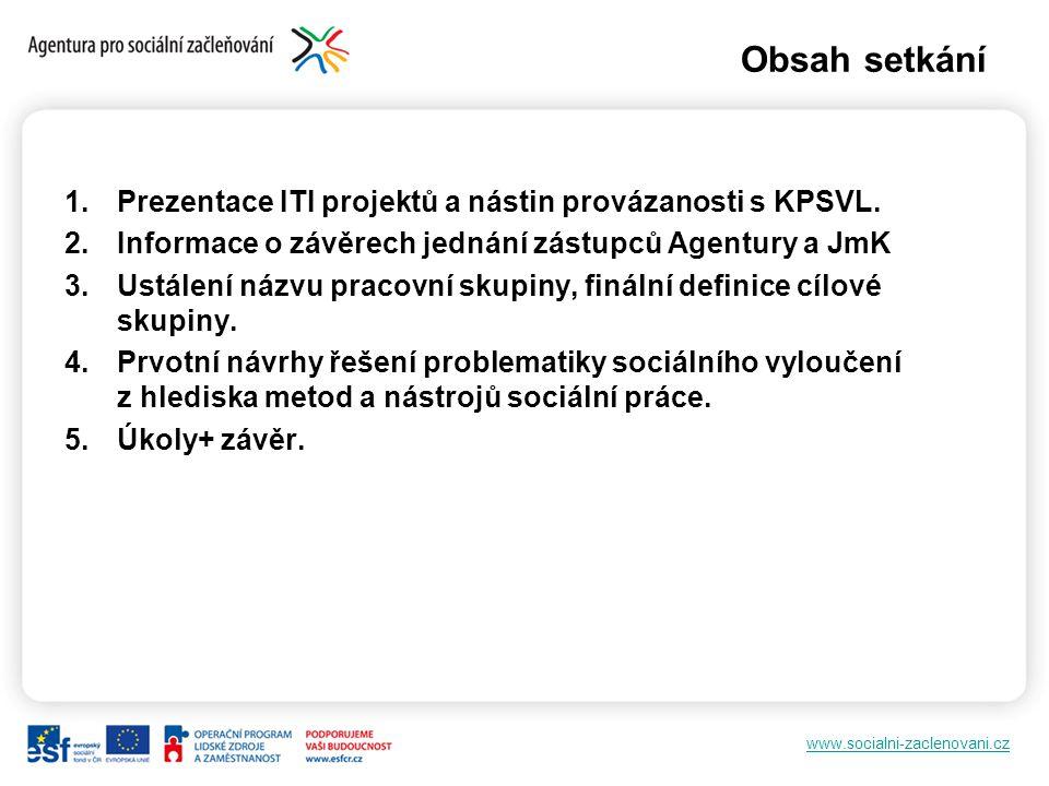 www.socialni-zaclenovani.cz Obsah setkání 1.Prezentace ITI projektů a nástin provázanosti s KPSVL. 2.Informace o závěrech jednání zástupců Agentury a
