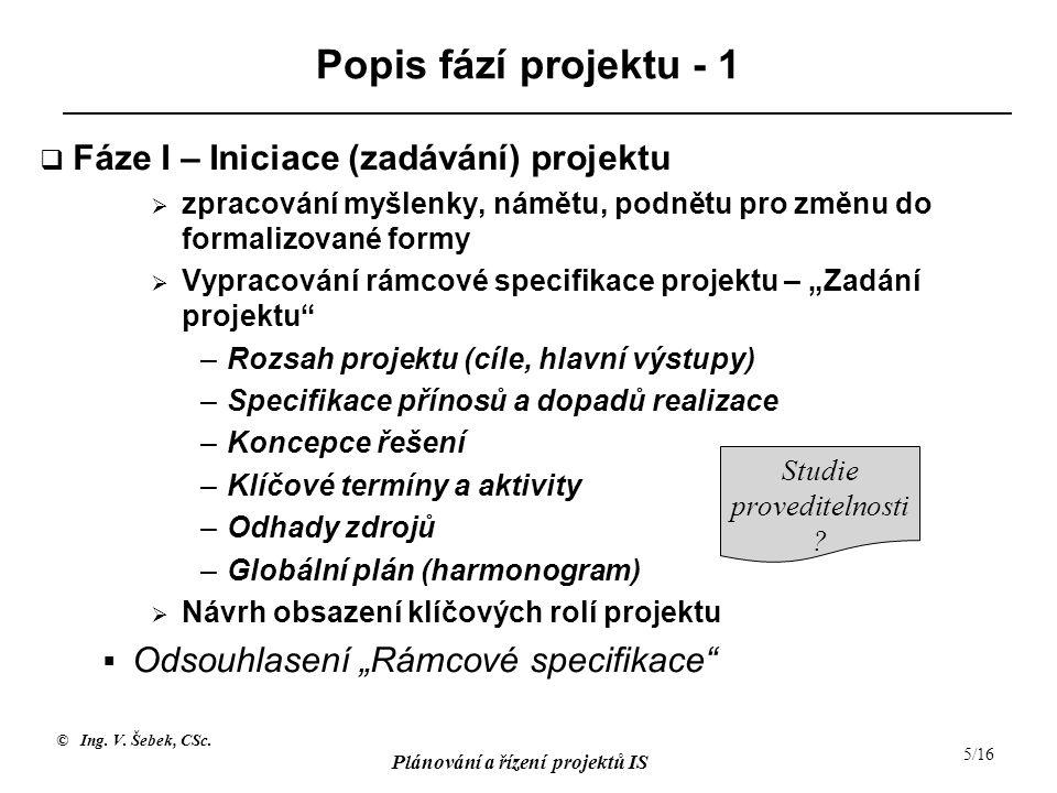 © Ing. V. Šebek, CSc. Plánování a řízení projektů IS 5/16 Popis fází projektu - 1  Fáze I – Iniciace (zadávání) projektu  zpracování myšlenky, námět