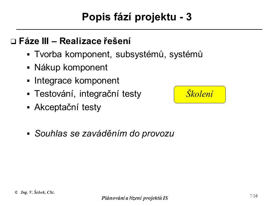 © Ing. V. Šebek, CSc. Plánování a řízení projektů IS 7/16 Popis fází projektu - 3  Fáze III – Realizace řešení  Tvorba komponent, subsystémů, systém
