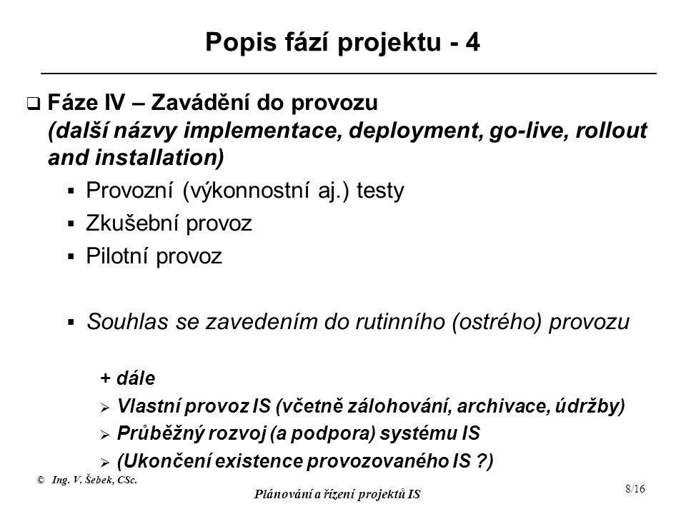 © Ing. V. Šebek, CSc. Plánování a řízení projektů IS 8/16 Popis fází projektu - 4  Fáze IV – Zavádění do provozu (další názvy implementace, deploymen
