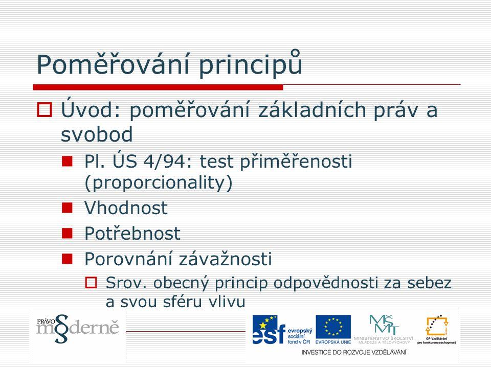 Poměřování principů  Úvod: poměřování základních práv a svobod Pl. ÚS 4/94: test přiměřenosti (proporcionality) Vhodnost Potřebnost Porovnání závažno