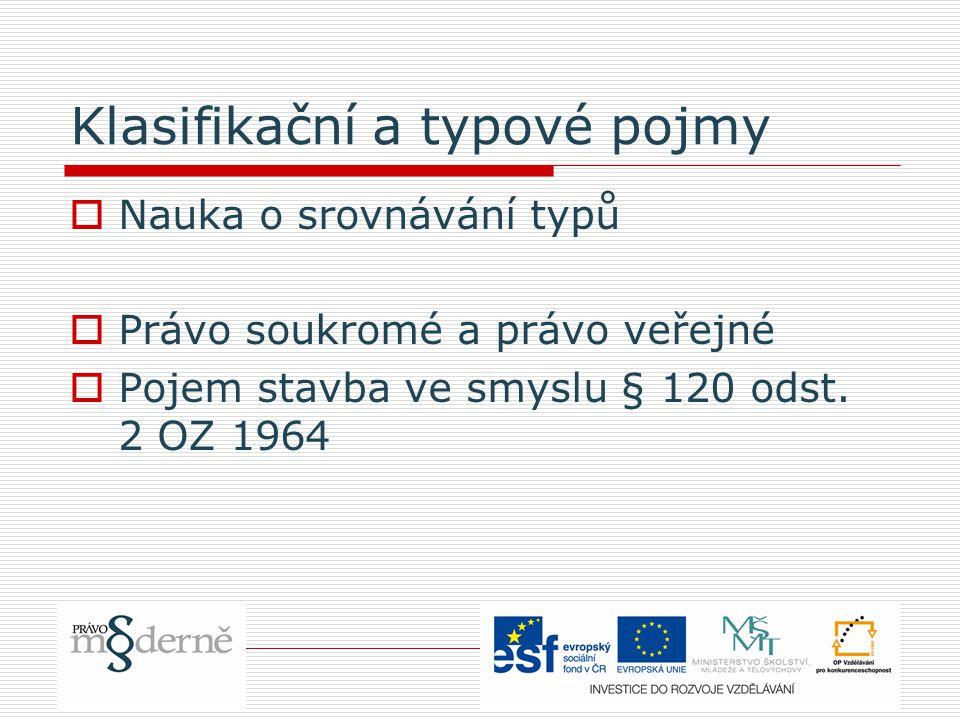 Klasifikační a typové pojmy  Nauka o srovnávání typů  Právo soukromé a právo veřejné  Pojem stavba ve smyslu § 120 odst. 2 OZ 1964