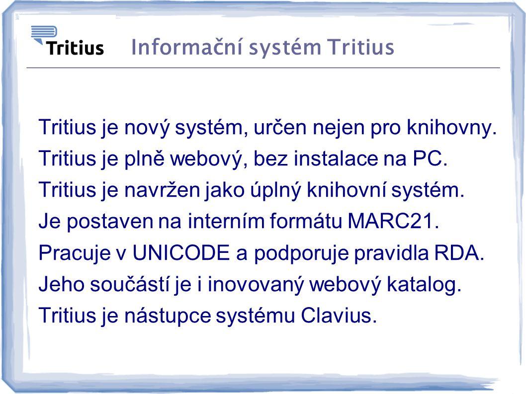 Informační systém Tritius Tritius je nový systém, určen nejen pro knihovny. Tritius je plně webový, bez instalace na PC. Tritius je navržen jako úplný