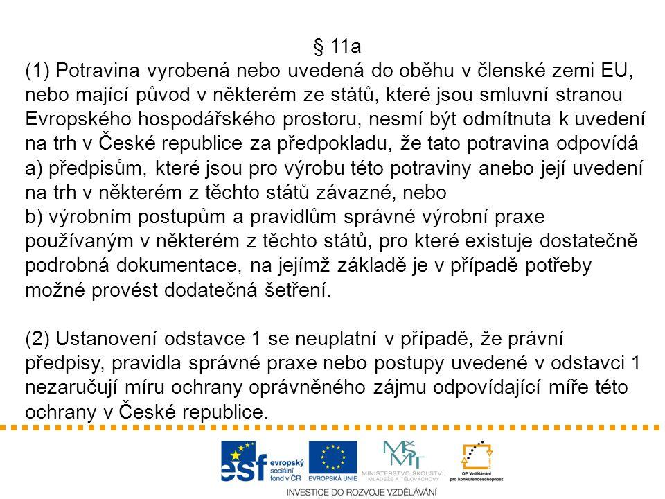 § 11a (1) Potravina vyrobená nebo uvedená do oběhu v členské zemi EU, nebo mající původ v některém ze států, které jsou smluvní stranou Evropského hospodářského prostoru, nesmí být odmítnuta k uvedení na trh v České republice za předpokladu, že tato potravina odpovídá a) předpisům, které jsou pro výrobu této potraviny anebo její uvedení na trh v některém z těchto států závazné, nebo b) výrobním postupům a pravidlům správné výrobní praxe používaným v některém z těchto států, pro které existuje dostatečně podrobná dokumentace, na jejímž základě je v případě potřeby možné provést dodatečná šetření.