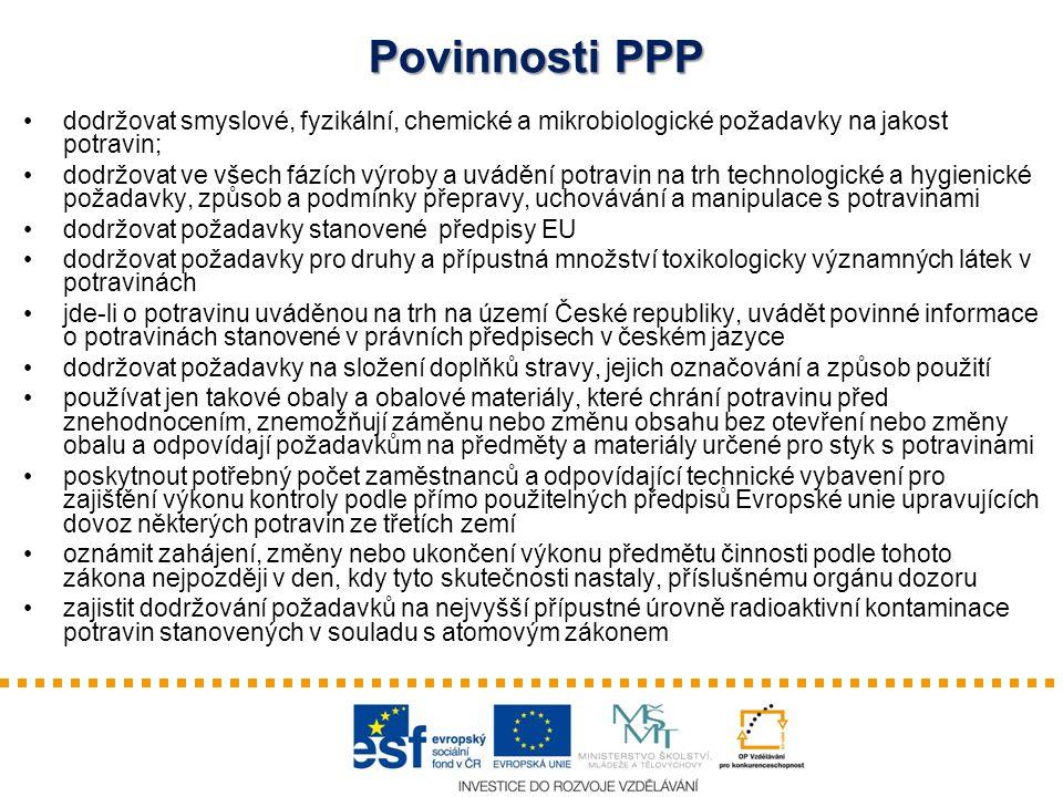 Povinnosti PPP dodržovat smyslové, fyzikální, chemické a mikrobiologické požadavky na jakost potravin; dodržovat ve všech fázích výroby a uvádění potravin na trh technologické a hygienické požadavky, způsob a podmínky přepravy, uchovávání a manipulace s potravinami dodržovat požadavky stanovené předpisy EU dodržovat požadavky pro druhy a přípustná množství toxikologicky významných látek v potravinách jde-li o potravinu uváděnou na trh na území České republiky, uvádět povinné informace o potravinách stanovené v právních předpisech v českém jazyce dodržovat požadavky na složení doplňků stravy, jejich označování a způsob použití používat jen takové obaly a obalové materiály, které chrání potravinu před znehodnocením, znemožňují záměnu nebo změnu obsahu bez otevření nebo změny obalu a odpovídají požadavkům na předměty a materiály určené pro styk s potravinami poskytnout potřebný počet zaměstnanců a odpovídající technické vybavení pro zajištění výkonu kontroly podle přímo použitelných předpisů Evropské unie upravujících dovoz některých potravin ze třetích zemí oznámit zahájení, změny nebo ukončení výkonu předmětu činnosti podle tohoto zákona nejpozději v den, kdy tyto skutečnosti nastaly, příslušnému orgánu dozoru zajistit dodržování požadavků na nejvyšší přípustné úrovně radioaktivní kontaminace potravin stanovených v souladu s atomovým zákonem