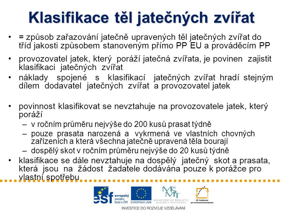 Klasifikace těl jatečných zvířat = způsob zařazování jatečně upravených těl jatečných zvířat do tříd jakosti způsobem stanoveným přímo PP EU a prováděcím PP provozovatel jatek, který poráží jatečná zvířata, je povinen zajistit klasifikaci jatečných zvířat náklady spojené s klasifikací jatečných zvířat hradí stejným dílem dodavatel jatečných zvířat a provozovatel jatek povinnost klasifikovat se nevztahuje na provozovatele jatek, který poráží –v ročním průměru nejvýše do 200 kusů prasat týdně –pouze prasata narozená a vykrmená ve vlastních chovných zařízeních a která všechna jatečně upravená těla bourají –dospělý skot v ročním průměru nejvýše do 20 kusů týdně klasifikace se dále nevztahuje na dospělý jatečný skot a prasata, která jsou na žádost žadatele dodávána pouze k porážce pro vlastní spotřebu