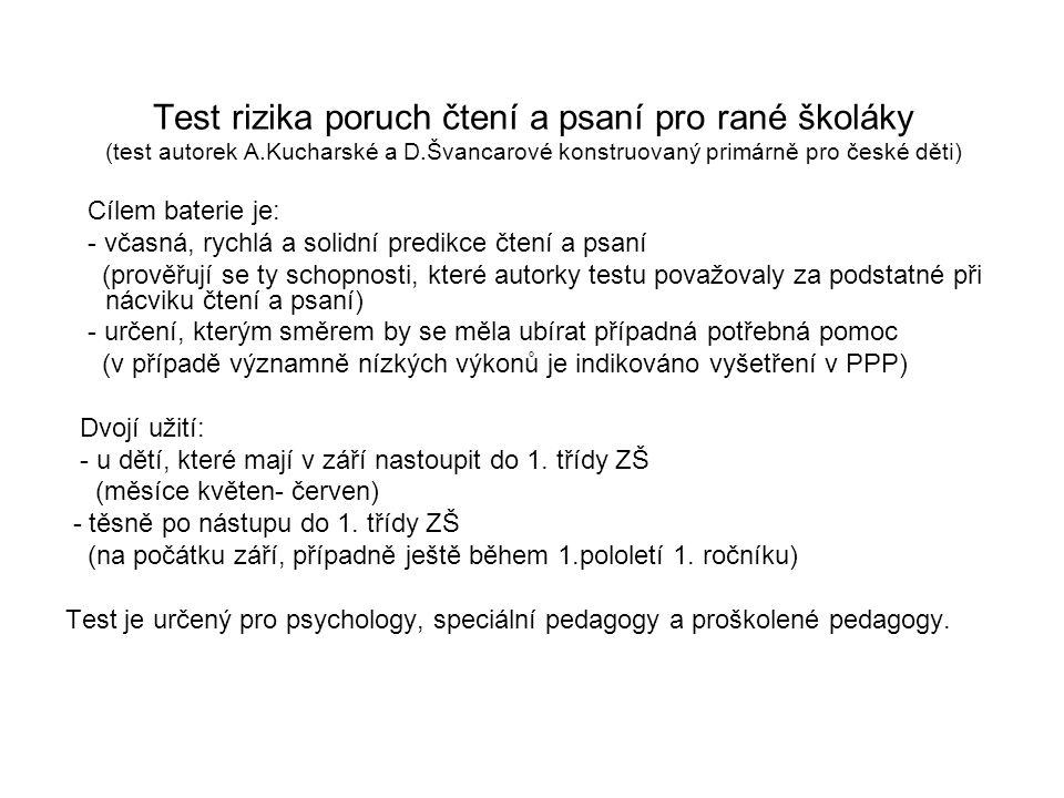 Test rizika poruch čtení a psaní pro rané školáky (test autorek A.Kucharské a D.Švancarové konstruovaný primárně pro české děti) Cílem baterie je: - v