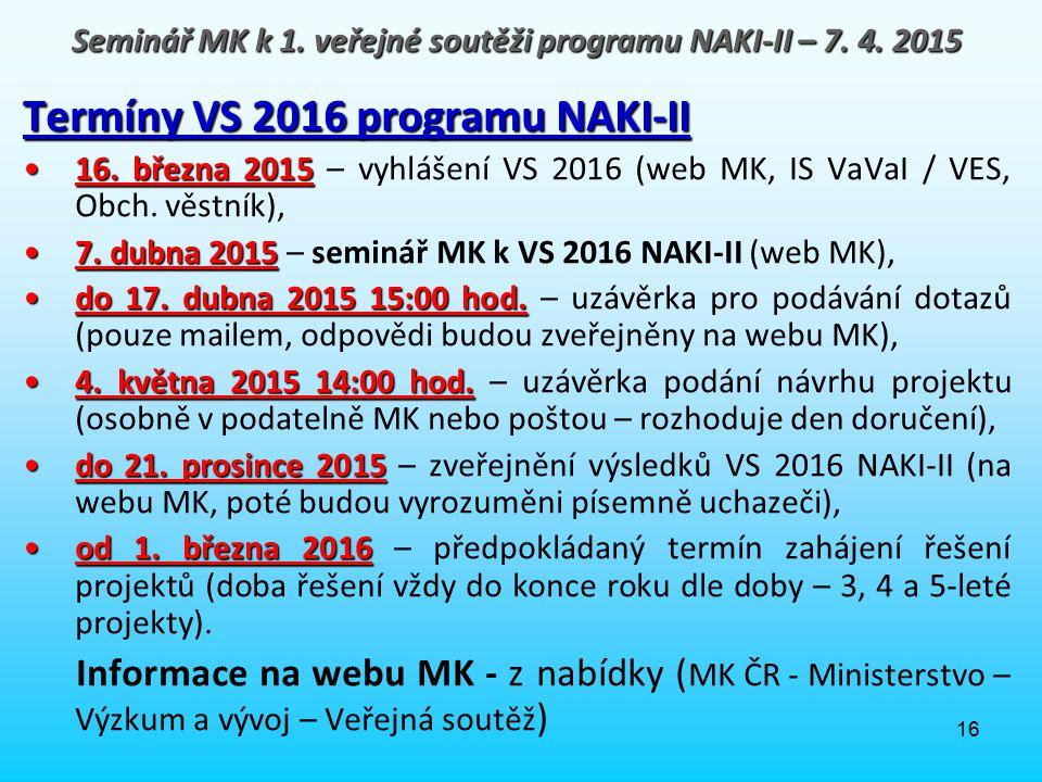 16 Termíny VS 2016 programu NAKI-II 16. března 201516. března 2015 – vyhlášení VS 2016 (web MK, IS VaVaI / VES, Obch. věstník), 7. dubna 20157. dubna