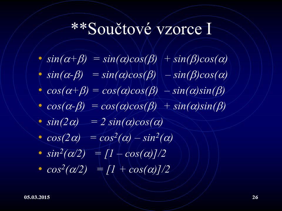 05.03.201526 **Součtové vzorce I sin(  +  ) = sin(  )cos(  ) + sin(  )cos(  ) sin(  -  ) = sin(  )cos(  ) – sin(  )cos(  ) cos(  +  ) = cos(  )cos(  ) – sin(  )sin(  ) cos(  -  ) = cos(  )cos(  ) + sin(  )sin(  ) sin(2  ) = 2 sin(  )cos(  ) cos(2  ) = cos 2 (  ) – sin 2 (  ) sin 2 (  /2) = [1 – cos(  )]/2 cos 2 (  /2) = [1 + cos(  )]/2