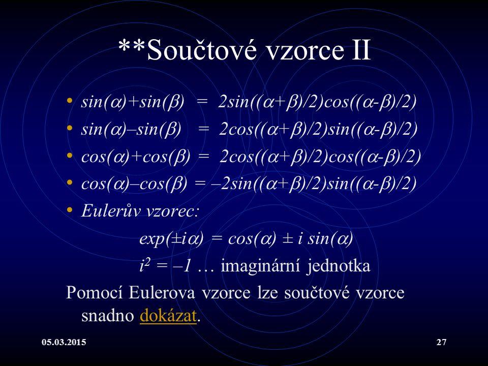 05.03.201527 **Součtové vzorce II sin(  )+sin(  ) = 2sin((  +  )/2)cos((  -  )/2) sin(  )–sin(  ) = 2cos((  +  )/2)sin((  -  )/2) cos(  )+cos(  ) = 2cos((  +  )/2)cos((  -  )/2) cos(  )–cos(  ) = –2sin((  +  )/2)sin((  -  )/2) Eulerův vzorec: exp(±i  ) = cos(  ) ± i sin(  ) i 2 = –1 … imaginární jednotka Pomocí Eulerova vzorce lze součtové vzorce snadno dokázat.dokázat