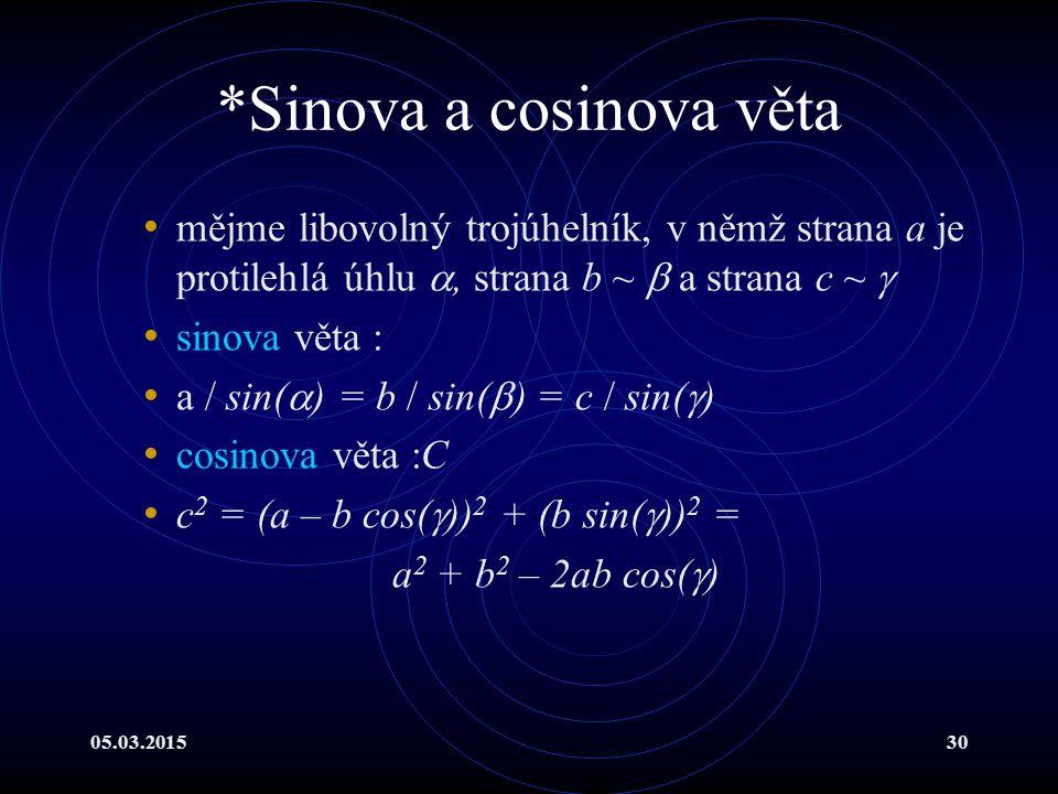 05.03.201530 *Sinova a cosinova věta mějme libovolný trojúhelník, v němž strana a je protilehlá úhlu , strana b ~  a strana c ~  sinova věta : a / sin(  ) = b / sin(  ) = c / sin(  ) cosinova věta :C c 2 = (a – b cos(  )) 2 + (b sin(  )) 2 = a 2 + b 2 – 2ab cos(  )