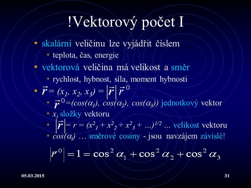 05.03.201531 !Vektorový počet I skalární veličinu lze vyjádřit číslem teplota, čas, energie vektorová veličina má velikost a směr rychlost, hybnost, síla, moment hybnosti = (x 1, x 2, x 3 ) = =(cos(  1 ), cos(  2 ), cos(  3 )) jednotkový vektor x i složky vektoru = r = (x 2 1 + x 2 2 + x 2 3 + …) 1/2 … velikost vektoru cos(  i ) … směrové cosiny - jsou navzájem závislé!