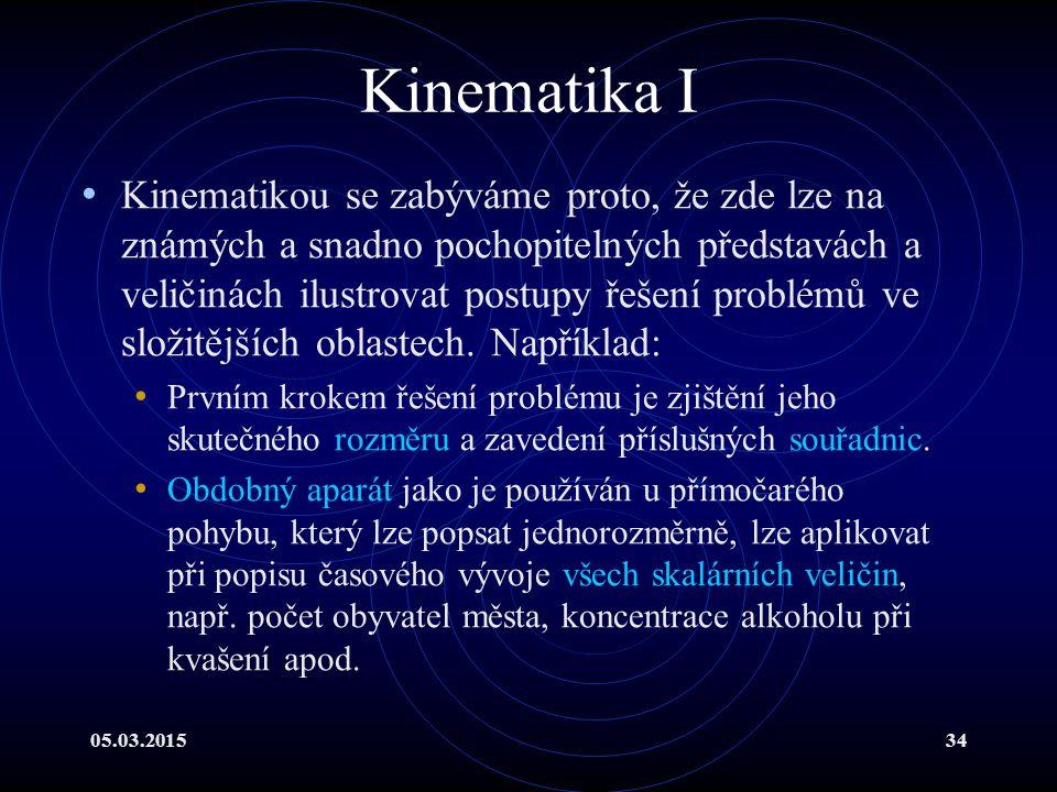 05.03.201534 Kinematika I Kinematikou se zabýváme proto, že zde lze na známých a snadno pochopitelných představách a veličinách ilustrovat postupy řešení problémů ve složitějších oblastech.