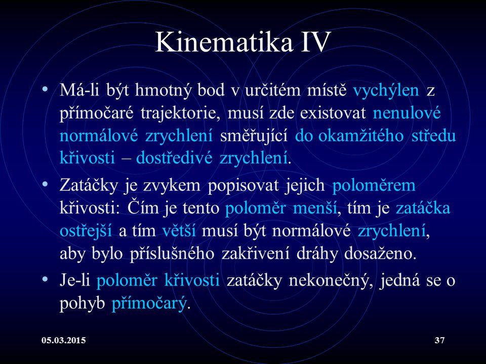 05.03.201537 Kinematika IV Má-li být hmotný bod v určitém místě vychýlen z přímočaré trajektorie, musí zde existovat nenulové normálové zrychlení směřující do okamžitého středu křivosti – dostředivé zrychlení.