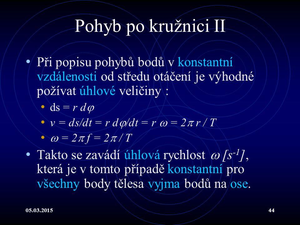 05.03.201544 Pohyb po kružnici II Při popisu pohybů bodů v konstantní vzdálenosti od středu otáčení je výhodné požívat úhlové veličiny : ds = r d  v = ds/dt = r d  /dt = r  = 2  r / T  = 2  f = 2  / T Takto se zavádí úhlová rychlost  [s -1 ], která je v tomto případě konstantní pro všechny body tělesa vyjma bodů na ose.