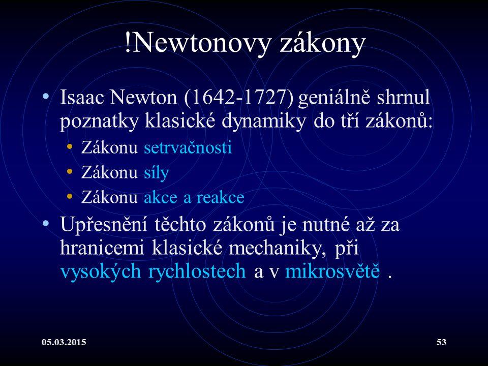 05.03.201553 !Newtonovy zákony Isaac Newton (1642-1727) geniálně shrnul poznatky klasické dynamiky do tří zákonů: Zákonu setrvačnosti Zákonu síly Zákonu akce a reakce Upřesnění těchto zákonů je nutné až za hranicemi klasické mechaniky, při vysokých rychlostech a v mikrosvětě.