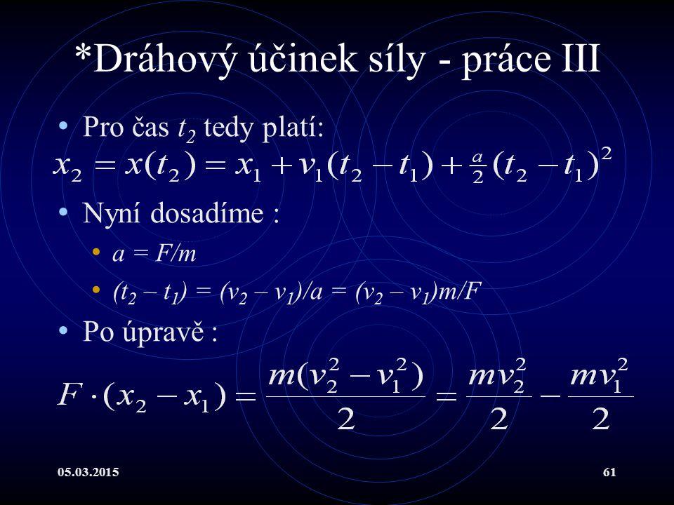 05.03.201561 *Dráhový účinek síly - práce III Pro čas t 2 tedy platí: Nyní dosadíme : a = F/m (t 2 – t 1 ) = (v 2 – v 1 )/a = (v 2 – v 1 )m/F Po úpravě :