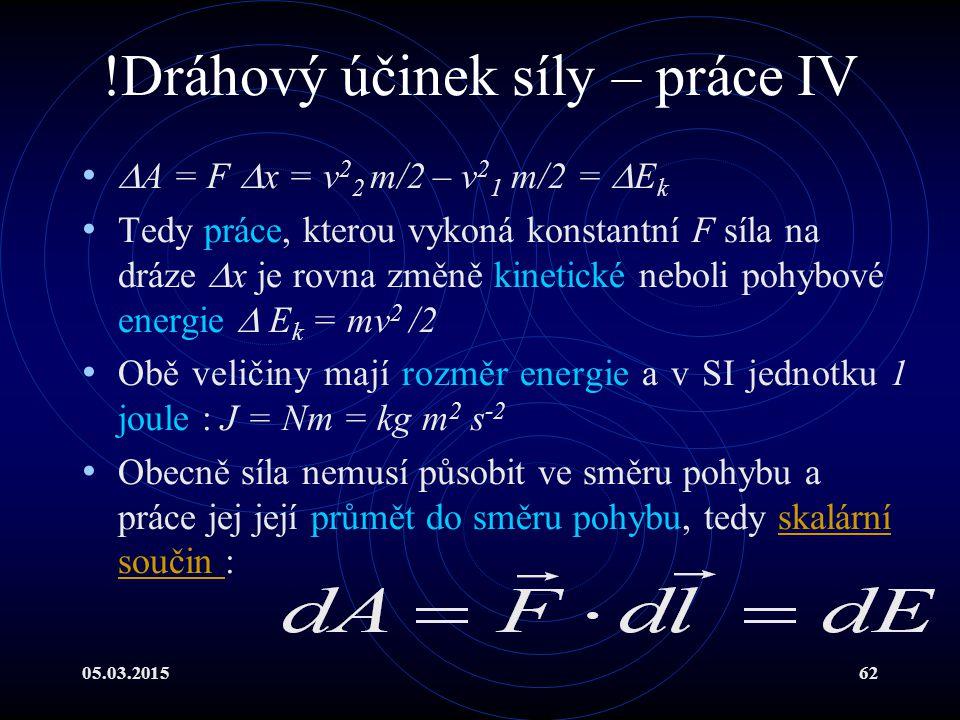05.03.201562 !Dráhový účinek síly – práce IV  A = F  x = v 2 2 m/2 – v 2 1 m/2 =  E k Tedy práce, kterou vykoná konstantní F síla na dráze  x je rovna změně kinetické neboli pohybové energie  E k = mv 2 /2 Obě veličiny mají rozměr energie a v SI jednotku 1 joule : J = Nm = kg m 2 s -2 Obecně síla nemusí působit ve směru pohybu a práce jej její průmět do směru pohybu, tedy skalární součin :skalární součin