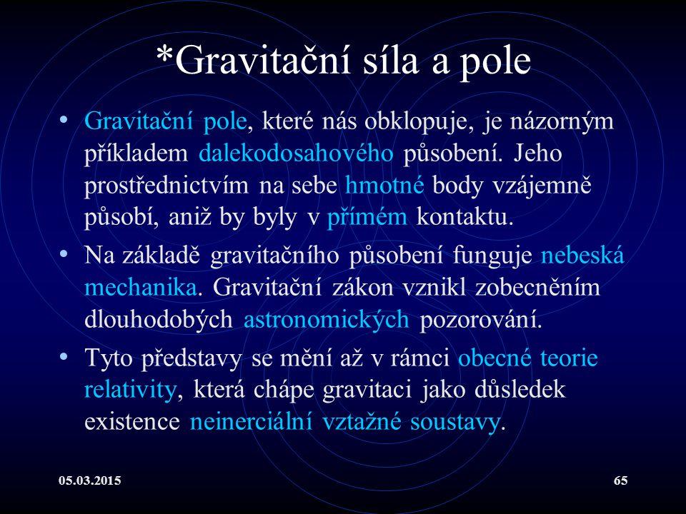 05.03.201565 *Gravitační síla a pole Gravitační pole, které nás obklopuje, je názorným příkladem dalekodosahového působení.