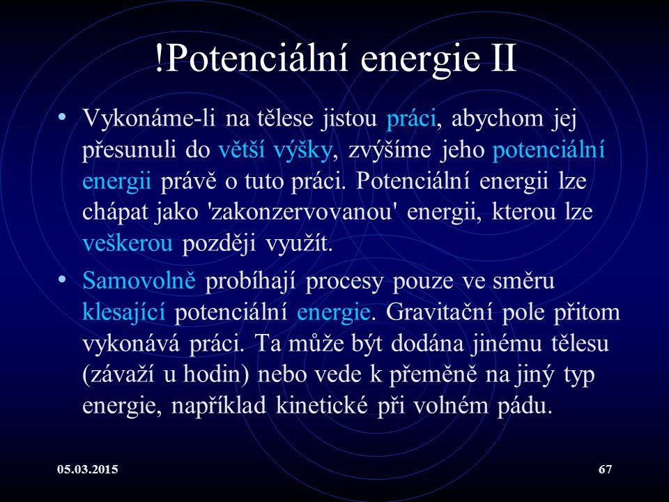 05.03.201567 !Potenciální energie II Vykonáme-li na tělese jistou práci, abychom jej přesunuli do větší výšky, zvýšíme jeho potenciální energii právě o tuto práci.