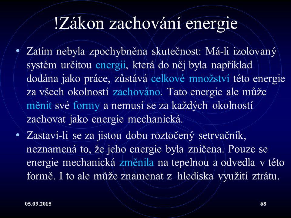 05.03.201568 !Zákon zachování energie Zatím nebyla zpochybněna skutečnost: Má-li izolovaný systém určitou energii, která do něj byla například dodána jako práce, zůstává celkové množství této energie za všech okolností zachováno.