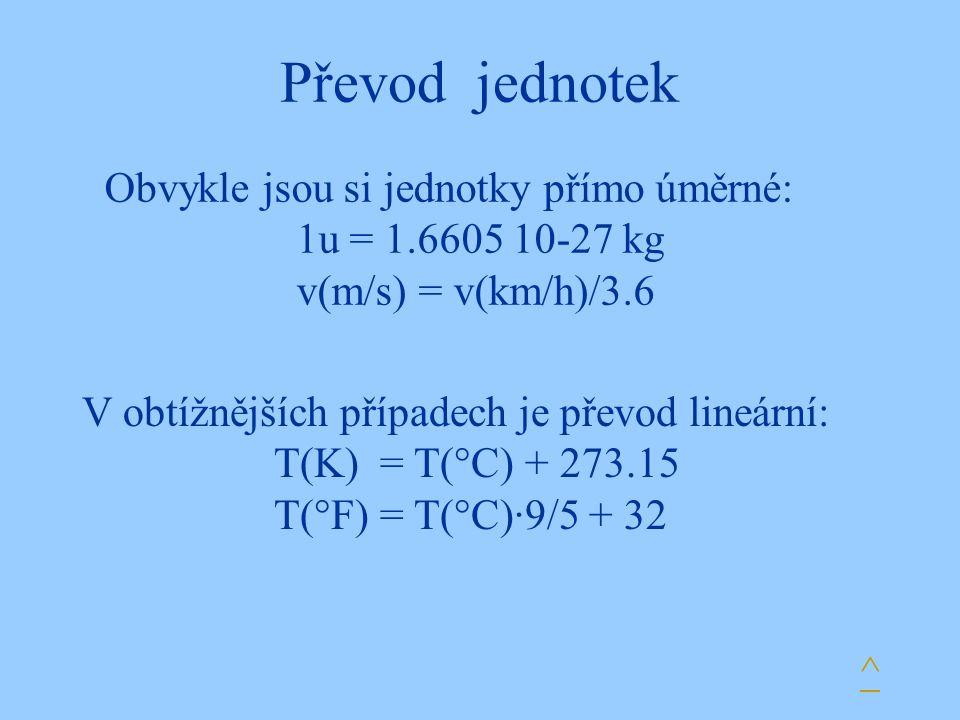 Převod jednotek V obtížnějších případech je převod lineární: T(K) = T(°C) + 273.15 T(°F) = T(°C)·9/5 + 32 ^ Obvykle jsou si jednotky přímo úměrné: 1u = 1.6605 10-27 kg v(m/s) = v(km/h)/3.6