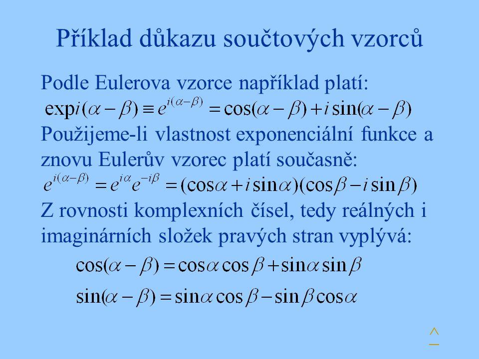 Příklad důkazu součtových vzorců Podle Eulerova vzorce například platí: Použijeme-li vlastnost exponenciální funkce a znovu Eulerův vzorec platí současně: Z rovnosti komplexních čísel, tedy reálných i imaginárních složek pravých stran vyplývá: ^