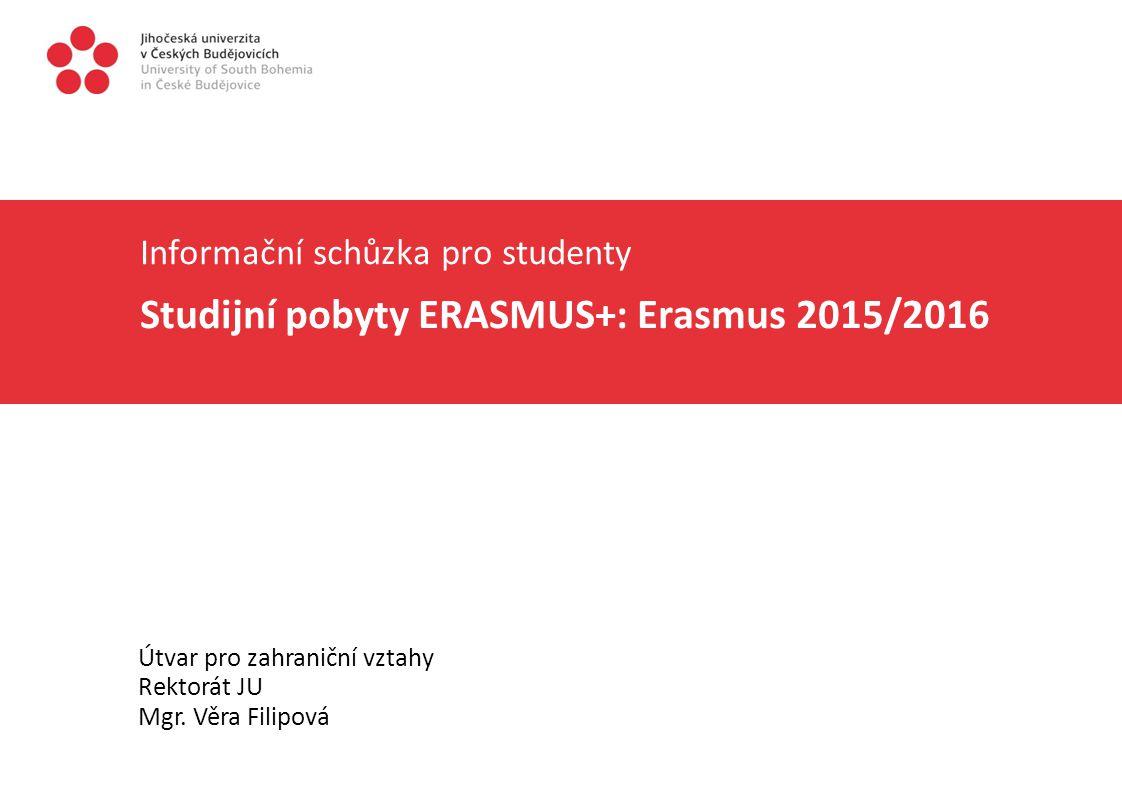 Informační schůzka pro studenty Studijní pobyty ERASMUS+: Erasmus 2015/2016 Útvar pro zahraniční vztahy Rektorát JU Mgr. Věra Filipová