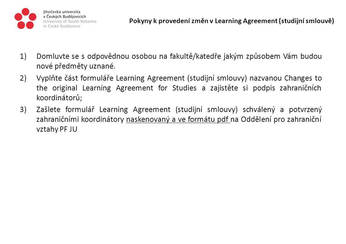 Pokyny k provedení změn v Learning Agreement (studijní smlouvě) 1)Domluvte se s odpovědnou osobou na fakultě/katedře jakým způsobem Vám budou nové pře
