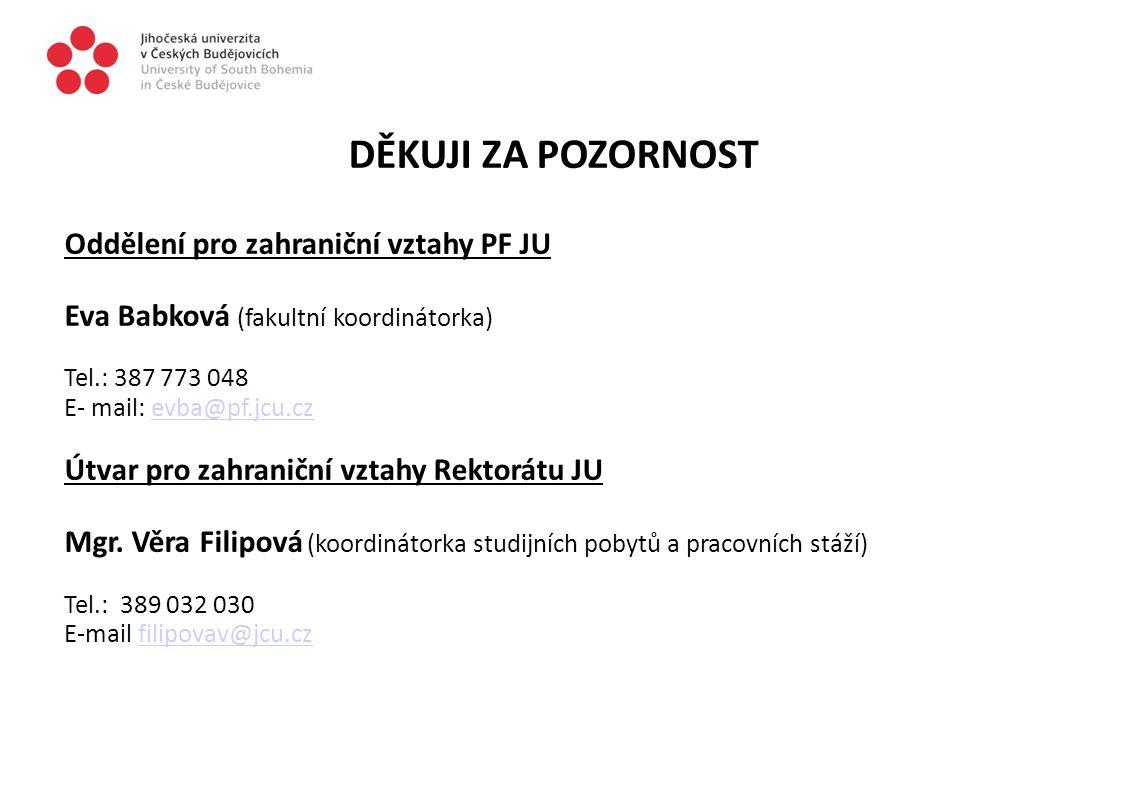 DĚKUJI ZA POZORNOST Oddělení pro zahraniční vztahy PF JU Eva Babková (fakultní koordinátorka) Tel.: 387 773 048 E- mail: evba@pf.jcu.czevba@pf.jcu.cz