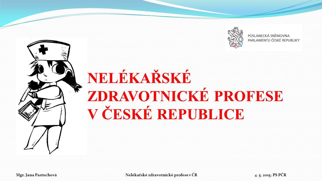 NELÉKAŘSKÉ ZDRAVOTNICKÉ PROFESE V ČESKÉ REPUBLICE Mgr. Jana Pastuchová Nelékařské zdravotnické profese v ČR 4. 5. 2015, PS PČR