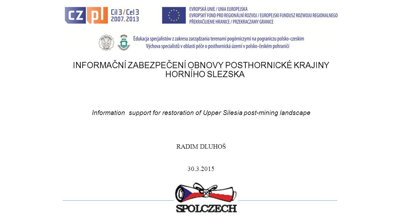 INFORMAČNÍ ZABEZPEČENÍ OBNOVY POSTHORNICKÉ KRAJINY HORNÍHO SLEZSKA Information support for restoration of Upper Silesia post-mining landscape RADIM DLUHOŠ 30.3.2015
