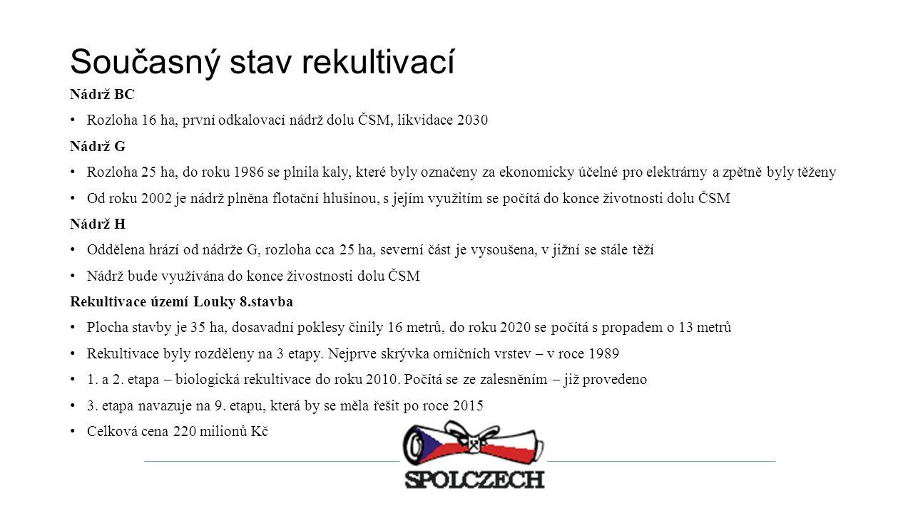 Současný stav rekultivací Nádrž BC Rozloha 16 ha, první odkalovací nádrž dolu ČSM, likvidace 2030 Nádrž G Rozloha 25 ha, do roku 1986 se plnila kaly, které byly označeny za ekonomicky účelné pro elektrárny a zpětně byly těženy Od roku 2002 je nádrž plněna flotační hlušinou, s jejím využitím se počítá do konce životnosti dolu ČSM Nádrž H Oddělena hrází od nádrže G, rozloha cca 25 ha, severní část je vysoušena, v jižní se stále těží Nádrž bude využívána do konce živostnosti dolu ČSM Rekultivace území Louky 8.stavba Plocha stavby je 35 ha, dosavadní poklesy činily 16 metrů, do roku 2020 se počítá s propadem o 13 metrů Rekultivace byly rozděleny na 3 etapy.