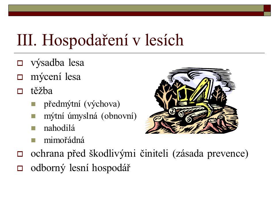 III. Hospodaření v lesích  výsadba lesa  mýcení lesa  těžba předmýtní (výchova) mýtní úmyslná (obnovní) nahodilá mimořádná  ochrana před škodlivým