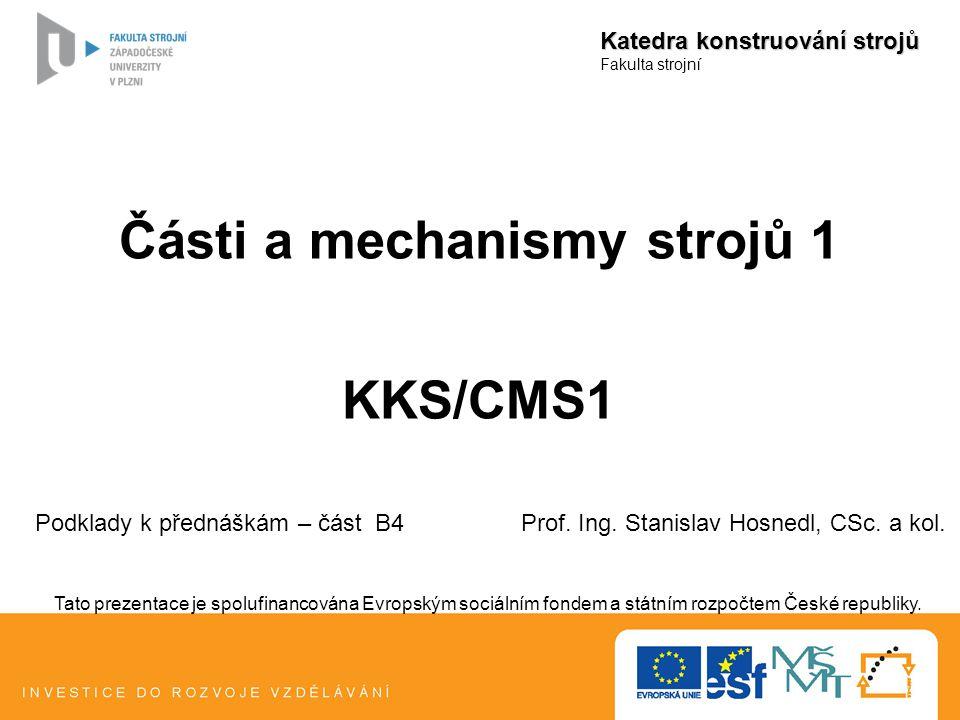 Části a mechanismy strojů 1 KKS/CMS1 Katedra konstruování strojů Fakulta strojní Podklady k přednáškám – část B4 Prof. Ing. Stanislav Hosnedl, CSc. a