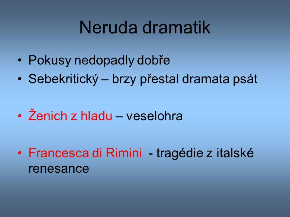 Neruda dramatik Pokusy nedopadly dobře Sebekritický – brzy přestal dramata psát Ženich z hladu – veselohra Francesca di Rimini - tragédie z italské re