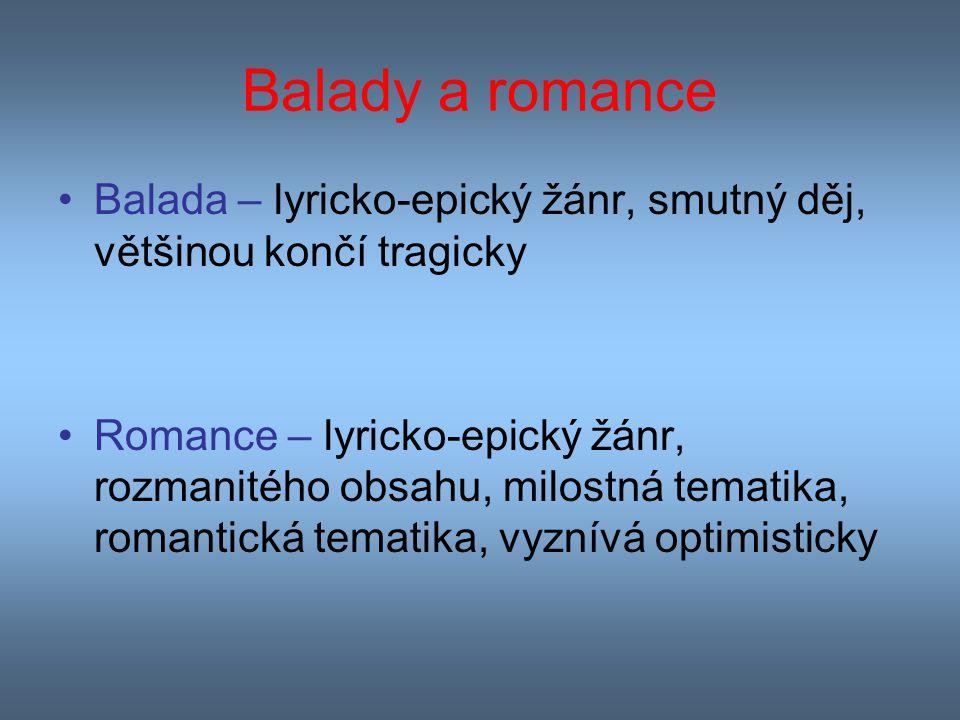 Balady a romance Balada – lyricko-epický žánr, smutný děj, většinou končí tragicky Romance – lyricko-epický žánr, rozmanitého obsahu, milostná tematik