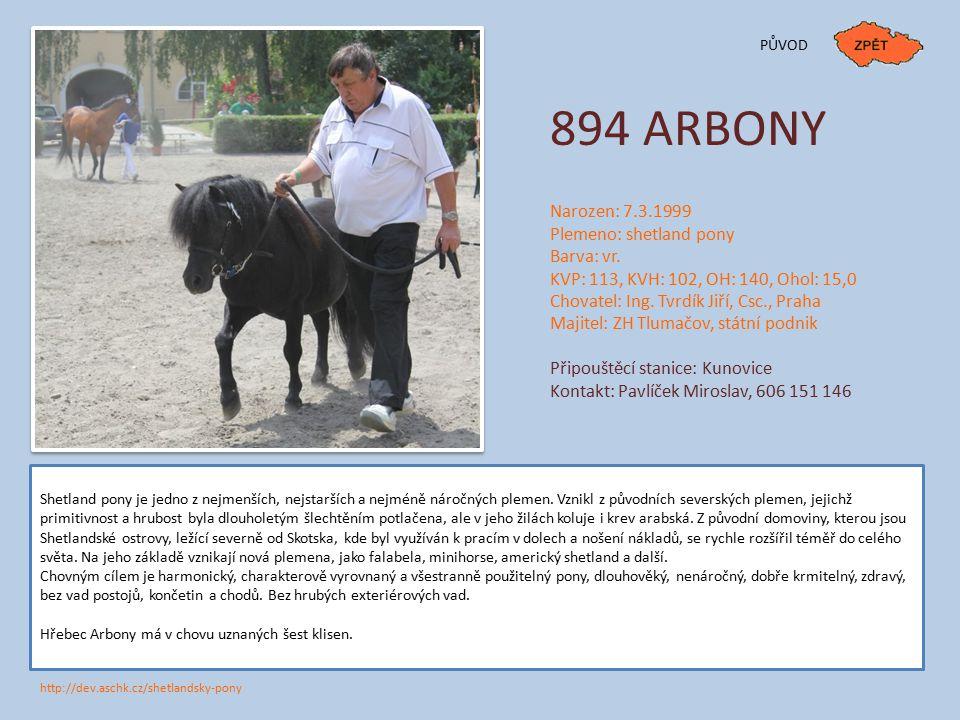 894 ARBONY Narozen: 7.3.1999 Plemeno: shetland pony Barva: vr. KVP: 113, KVH: 102, OH: 140, Ohol: 15,0 Chovatel: Ing. Tvrdík Jiří, Csc., Praha Majitel