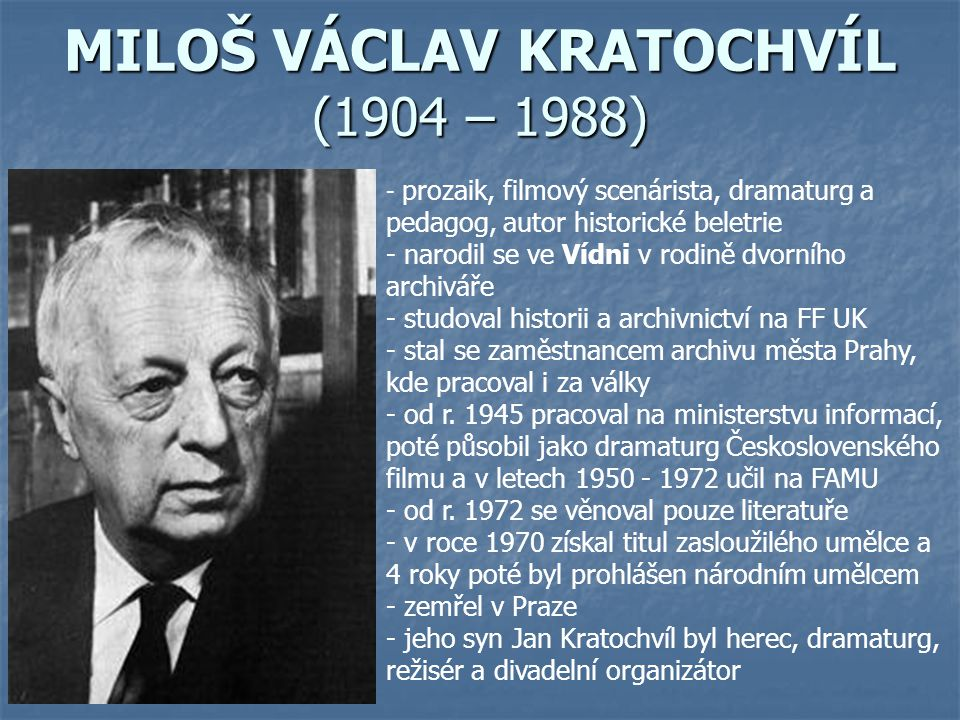 MILOŠ VÁCLAV KRATOCHVÍL (1904 – 1988) - p- prozaik, filmový scenárista, dramaturg a pedagog, autor historické beletrie - narodil se ve Vídni v rodině