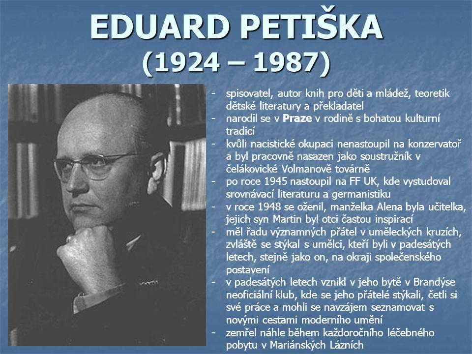 EDUARD PETIŠKA (1924 – 1987) -spisovatel, autor knih pro děti a mládež, teoretik dětské literatury a překladatel -narodil se v Praze v rodině s bohato