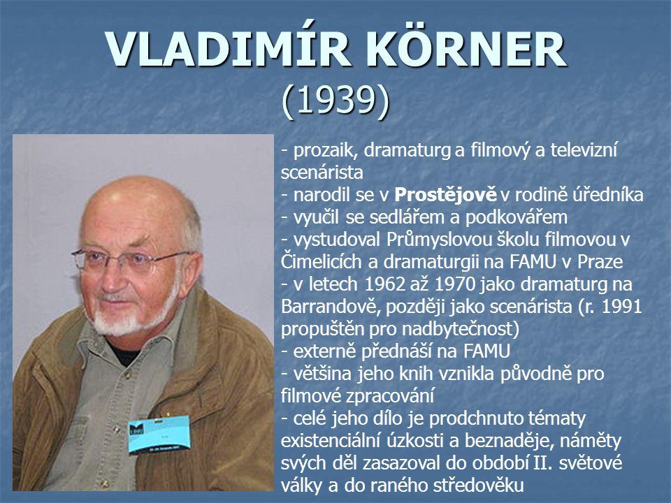 VLADIMÍR KÖRNER (1939) - p- prozaik, dramaturg a filmový a televizní scenárista - narodil se v Prostějově v rodině úředníka - vyučil se sedlářem a pod